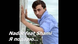 NadiR ft Shami  Я подарю (Самая моя любимая песня)