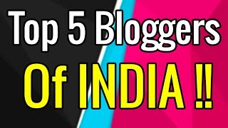 Top 5 Bloggers of India || How much They Earn Money from Blogging ?? (HINDI) - 2017