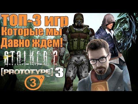 ТОП-3 ИГР КОТОРЫЕ МЫ ДАВНО ЖДЕМ - Ожидаемые игры [Half-Life3, S.T.A.L.K.E.R. 2, PROTOTYPE 3]