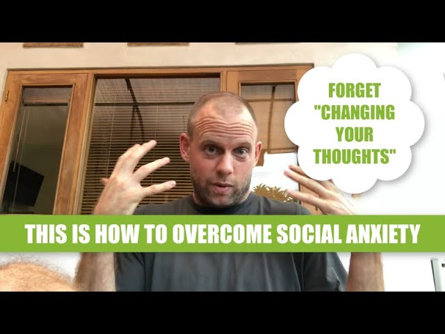 Forget Changing Your Thoughts: THIS is How to Overcome Social Anxiety