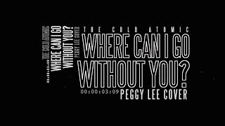 Peggy Lee - Where Can I Go Without You? [The Cold Atomic cover]