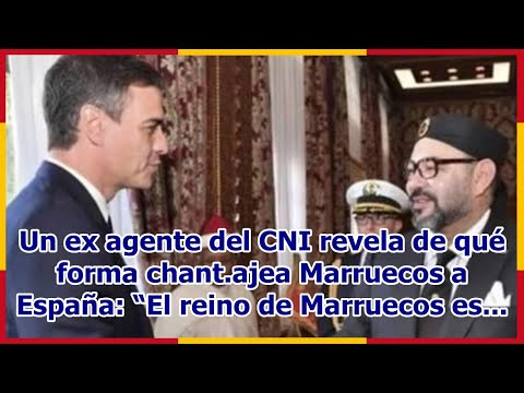 "Un ex agente del CNI revela de qué forma chant.ajea Marruecos a España: ""El reino de Marruecos es..."