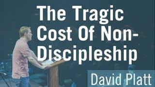 The Tragic Cost of Non-Discipleship - David Platt