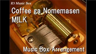 Coffee ga Nomemasen/M!LK [Music Box]