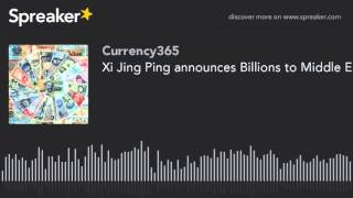 Xi Jing Ping announces Billions to Middle East