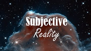 The Subjective Nature of Reality