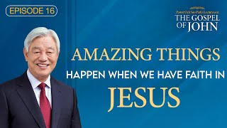 (Ep. 16) Lectures on the Gospel of John : Amazing things Happen When We Have Faith in Jesus