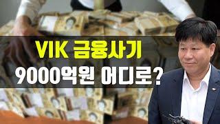 VIK 이철전대표이사 금융사기 9000억원 어디로? 머…