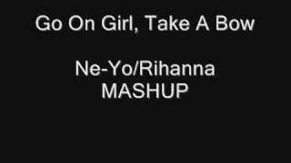 Go On Girl Take A Bow (Ne-Yo/Rihanna MASHUP) **NEW**