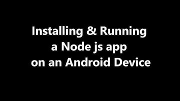 Installing and Running a Node js app on an Android Device