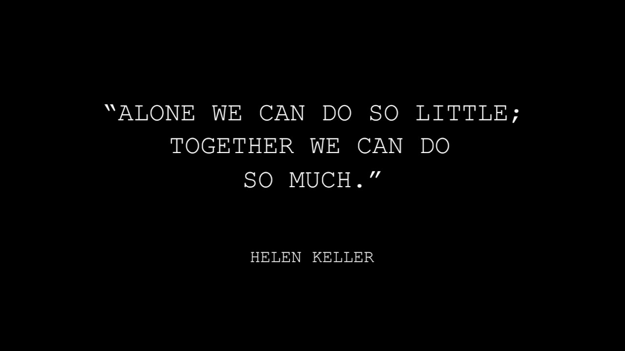 Alone We Can Do So Little Together We Can Do So Much Helen Keller