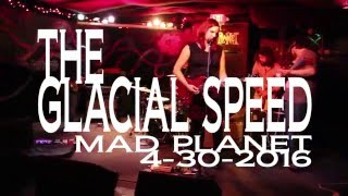 THE GLACIAL SPEED MAD PLANET 4-30-2016