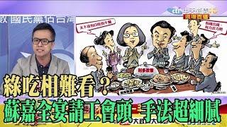 【精彩】綠吃相難看?黃子哲:蘇嘉全宴請工會頭 手法超細膩
