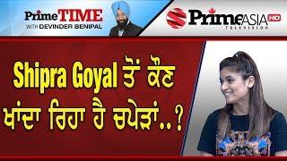 Prime Time (521) || Shipra Goyal ਤੋਂ ਕੌਣ ਖਾਂਦਾ ਰਿਹਾ ਹੈ ਚਪੇੜਾਂ ..?