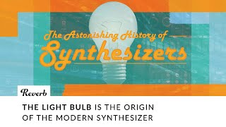 The Light Bulb Is The Origin of The Synthesizer | Astonishing History of Synthesizers EP1