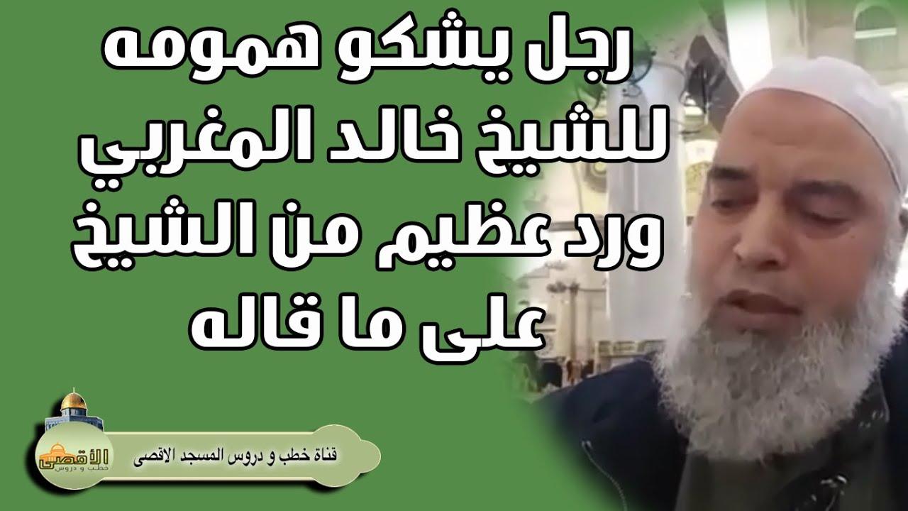انظر ماذا قال الشيخ خالد المغربي لرجل يشكو له همومه ومشاكله