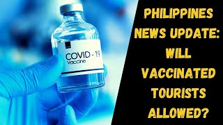 Philippines News Update:  Will Philippines Be Opening To Vaccinated Tourists?