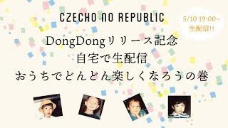 Czecho No Republic - DongDongリリース記念 自宅で生配信《おうちでどんどん楽しくなろうの巻》