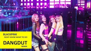 BLACKPINK - Dont Know What To Do ( Versi Dangdut )