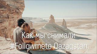 Как мы снимали  #Followmeto Qazaqstan. Путешествие по Казахстану.
