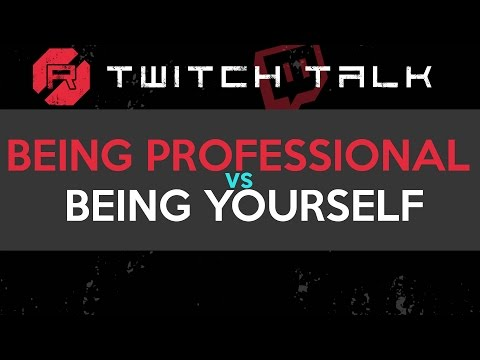 Twitch Talk - Being Professional Vs Being Yourself