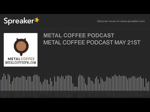 METAL COFFEE PODCAST MAY 21ST