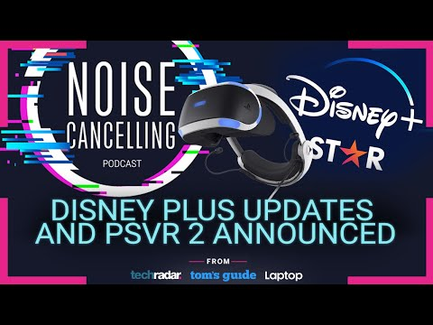 Disney Plus updates and PSVR 2 announced | Noise Cancelling Podcast