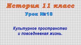 История 11 класс (Урок№18 - Культурное пространство и повседневная жизнь.)