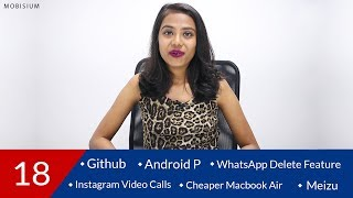 Tech News: Android P, WhatsApp Delete Feature, Macbook Air, Instagram Video Calls