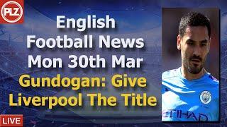 Gundogan: Liverpool Should Be Champions - Monday 30th March - PLZ English Football News