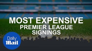 Most expensive signings in Premier League history - Daily Mail