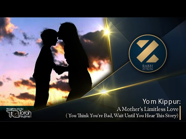 Yom Kippur: A Mother's Limitless Love - You Think You're Bad, Wait Until You Hear This Story