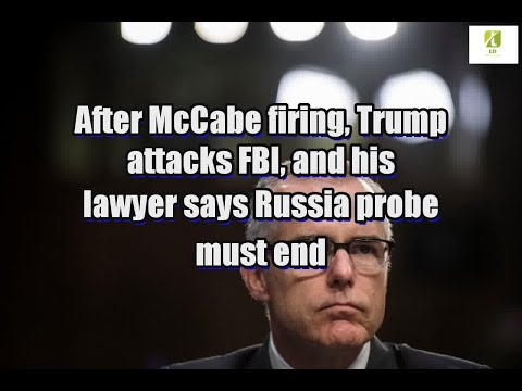 After McCabe firing, Trump attacks FBI, and his lawyer says Russia probe must end