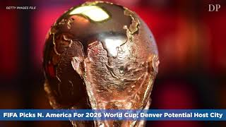 FIFA Picks N. America For 2026 World Cup; Denver Potential Host City