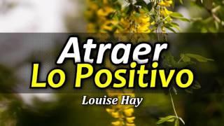 Cómo Atraer lo Positivo - Atraer Abundancia - Por Louise Hay