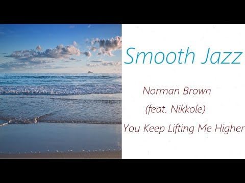 Smooth Jazz [Norman Brown (feat. Nikkole) - You Keep Lifting Me Higher] | ♫ RE ♫