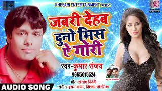 जबरी देहब दुनो मिस ऐ गोरी Jabri Dehab Duno Mis Ae Gori Kumar Sanjay Bhojpuri Songs 2019