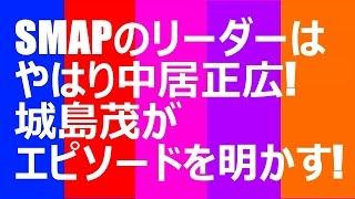 SMAPのリーダーはやはり中居正広!城島茂がエピソードを明かす! まだま...