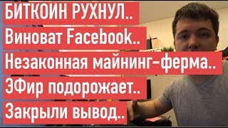 БИТКОИН РУХНУЛ.. Виноват Facebook.. Незаконная майнинг-ферма.. ЭФир подорожает.. Закрыли вывод..