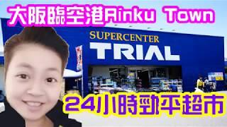 (2019)日本大阪臨空港Rinku Town超平巨超市24小時開放20大必買 Japan Osaka Trial Supercenter 24 hours open