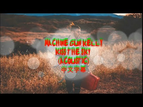 Kiss The Sky (Acoustic) by Machine Gun Kelly (中文字幕 chinese lyrics)
