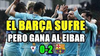VICTORIA SUFRIDA DEL BARCELONA ANTE EL EIBAR 0-2 ANTES DE ENFRENTARSE AL CHELSEA EN CHAMPIONS