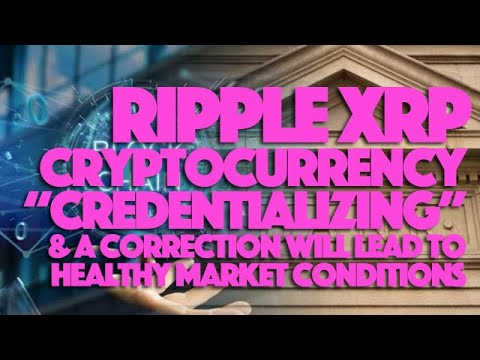 "Ripple XRP: Cryptocurrency ""Credentializing"" & A Correction Will Lead To Healthy Market Conditions"