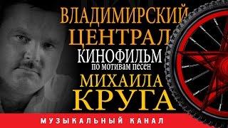 Михаил КРУГ /ВЛАДИМИРСКИЙ ЦЕНТРАЛ / КИНОФИЛЬМ / по мотивам песен Михаила КРУГА