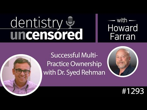 1293 Successful Multi-Practice Ownership With Dr. Syed Rehman : Dentistry Uncensored W Howard Farran