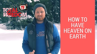 How To Have Heaven on Earth | Total Freedom TV