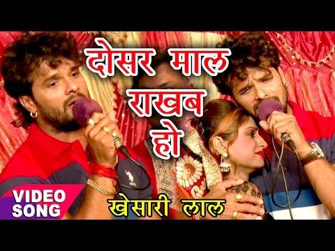 2017 का सुपरहिट लोकगीत - Khesari Lal - दोसर माल रखब हो - Dosar Maal Rakhab Ho - Bhojpuri Hit Songs