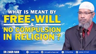 WHAT IS MEANT BY 'FREE-WILL' & 'NO COMPULSION IN RELIGION'? - DR ZAKIR NAIK
