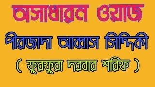 সেই অসাধারণ ওয়াজ - পীরজাদা আব্বাস সিদ্দিকী   Bangla waz Abbas Siddique   furfura sharif