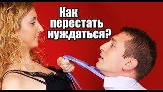 Как женщине перестать НУЖДАТЬСЯ? 3 совета от мужчины.